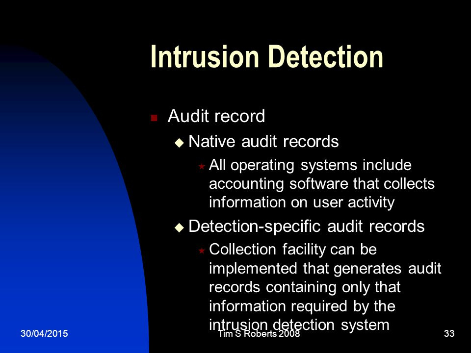30/04/2015Tim S Roberts 200833 Intrusion Detection Audit record  Native audit records  All operating systems include accounting software that collects information on user activity  Detection-specific audit records  Collection facility can be implemented that generates audit records containing only that information required by the intrusion detection system