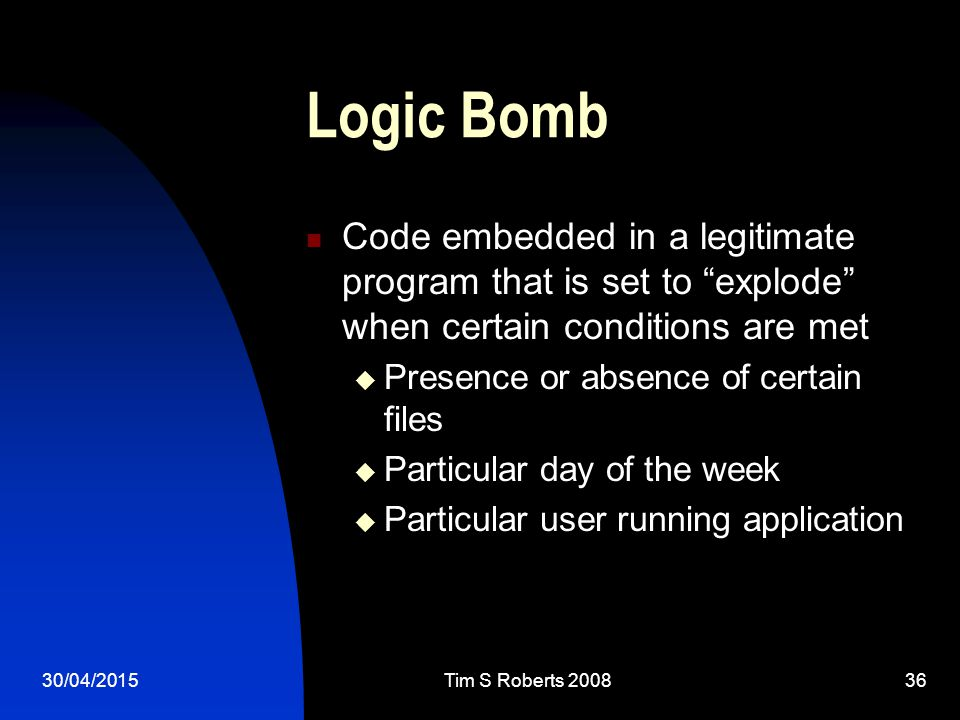 30/04/2015Tim S Roberts Logic Bomb Code embedded in a legitimate program that is set to explode when certain conditions are met  Presence or absence of certain files  Particular day of the week  Particular user running application