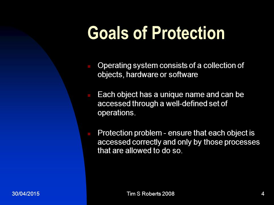 Goals of Protection Operating system consists of a collection of objects, hardware or software Each object has a unique name and can be accessed through a well-defined set of operations.