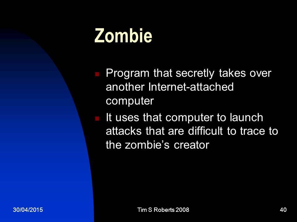 30/04/2015Tim S Roberts 200840 Zombie Program that secretly takes over another Internet-attached computer It uses that computer to launch attacks that are difficult to trace to the zombie's creator