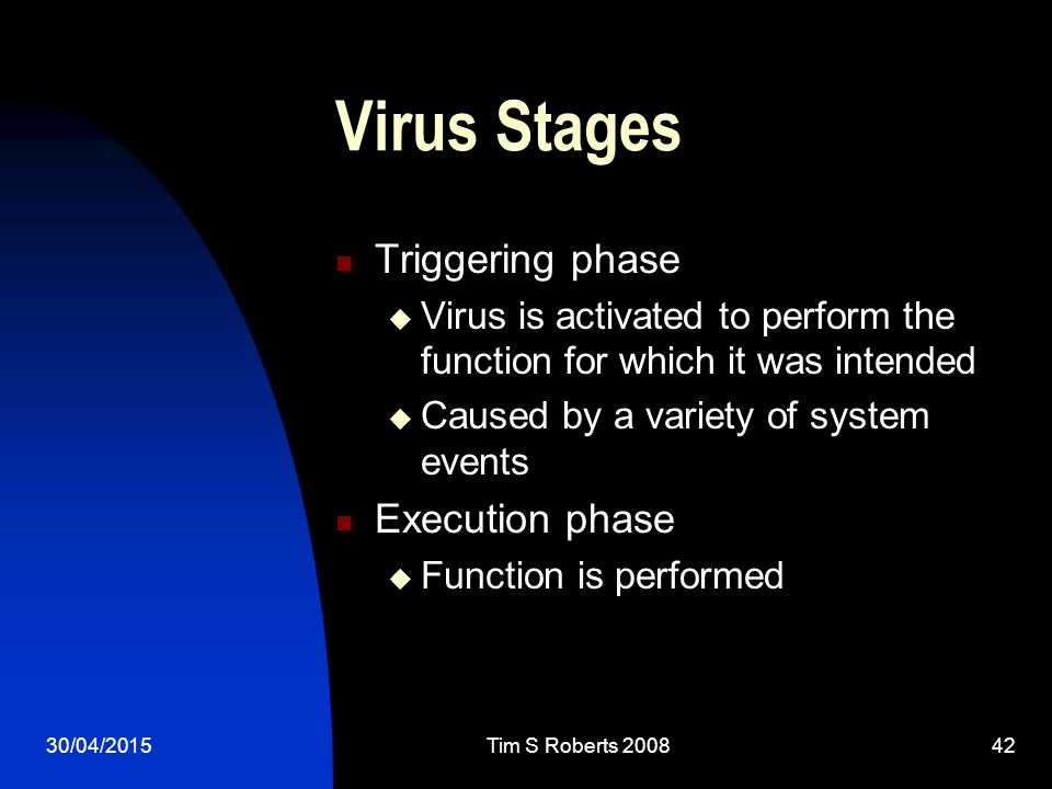 30/04/2015Tim S Roberts Virus Stages Triggering phase  Virus is activated to perform the function for which it was intended  Caused by a variety of system events Execution phase  Function is performed