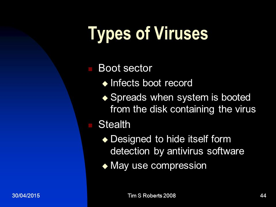 30/04/2015Tim S Roberts Types of Viruses Boot sector  Infects boot record  Spreads when system is booted from the disk containing the virus Stealth  Designed to hide itself form detection by antivirus software  May use compression
