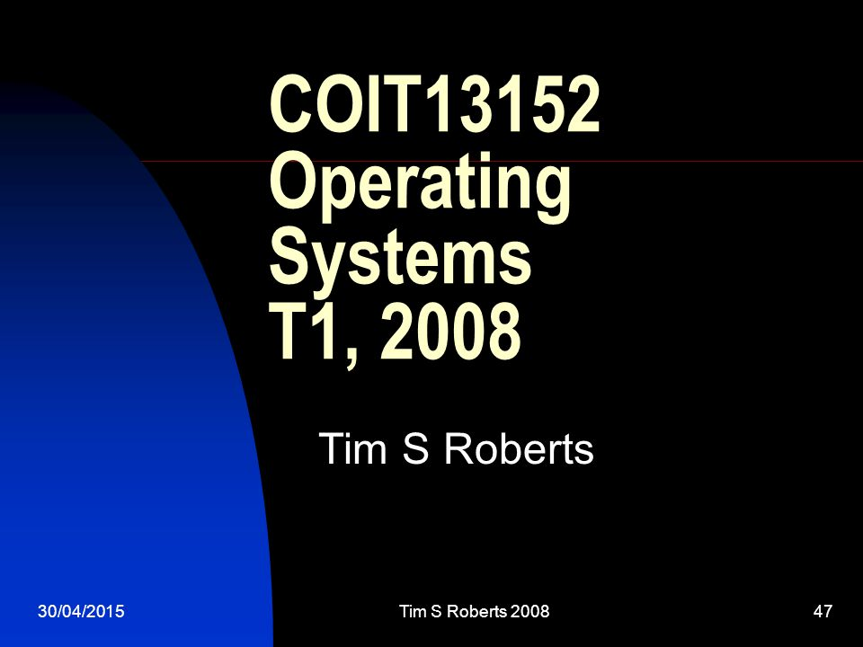 30/04/2015Tim S Roberts COIT13152 Operating Systems T1, 2008 Tim S Roberts