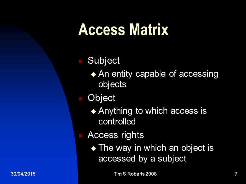 30/04/2015Tim S Roberts 20087 Access Matrix Subject  An entity capable of accessing objects Object  Anything to which access is controlled Access rights  The way in which an object is accessed by a subject