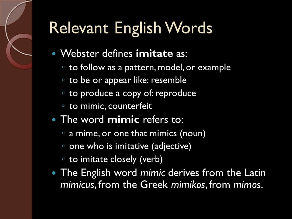 Relevant English Words Webster defines imitate as: ◦ to follow as a pattern, model, or example ◦ to be or appear like: resemble ◦ to produce a copy of: reproduce ◦ to mimic, counterfeit The word mimic refers to: ◦ a mime, or one that mimics (noun) ◦ one who is imitative (adjective) ◦ to imitate closely (verb) The English word mimic derives from the Latin mimicus, from the Greek mimikos, from mimos.