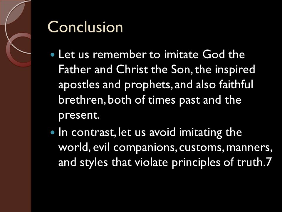 Conclusion Let us remember to imitate God the Father and Christ the Son, the inspired apostles and prophets, and also faithful brethren, both of times past and the present.