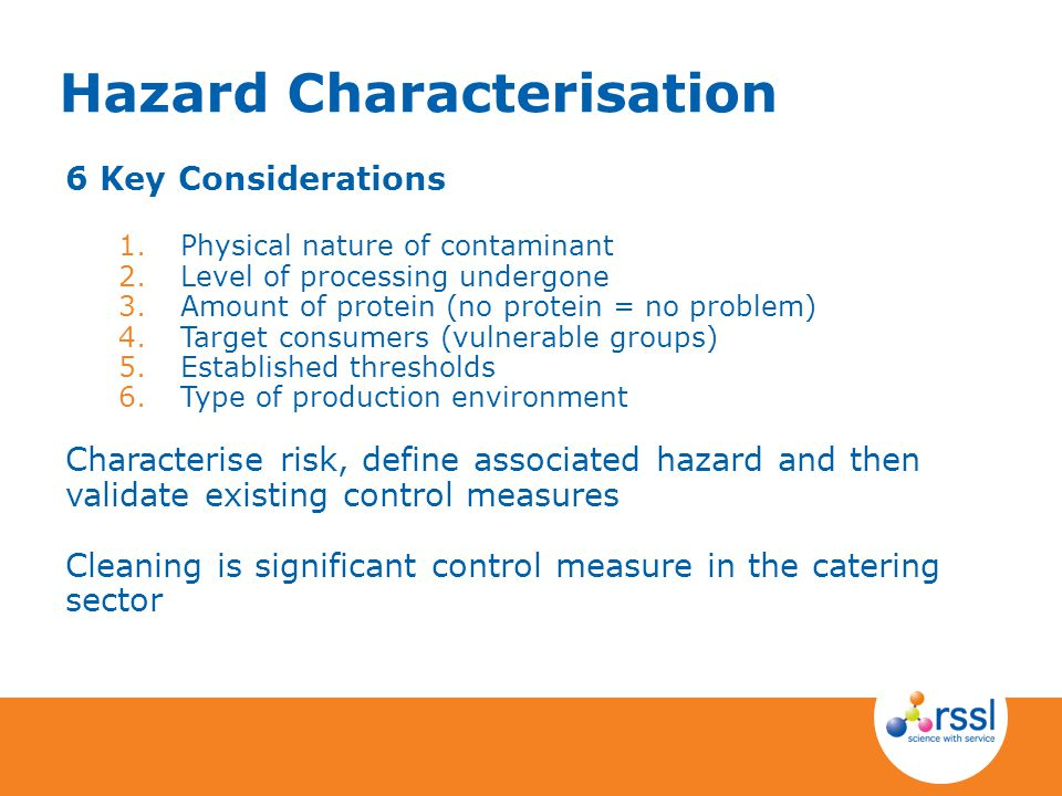 Hazard Characterisation 6 Key Considerations 1.Physical nature of contaminant 2.Level of processing undergone 3.Amount of protein (no protein = no problem) 4.Target consumers (vulnerable groups) 5.Established thresholds 6.Type of production environment Characterise risk, define associated hazard and then validate existing control measures Cleaning is significant control measure in the catering sector