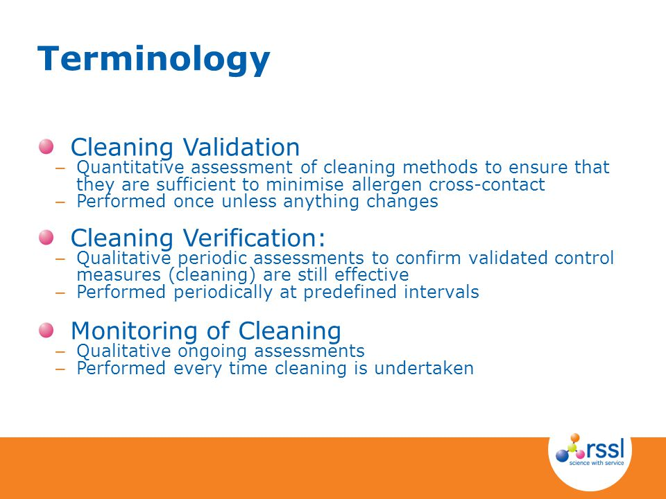 Terminology Cleaning Validation – Quantitative assessment of cleaning methods to ensure that they are sufficient to minimise allergen cross-contact – Performed once unless anything changes Cleaning Verification: – Qualitative periodic assessments to confirm validated control measures (cleaning) are still effective – Performed periodically at predefined intervals Monitoring of Cleaning – Qualitative ongoing assessments – Performed every time cleaning is undertaken