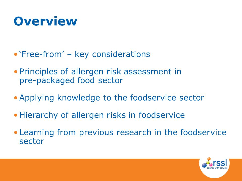 Overview 'Free-from' – key considerations Principles of allergen risk assessment in pre-packaged food sector Applying knowledge to the foodservice sector Hierarchy of allergen risks in foodservice Learning from previous research in the foodservice sector
