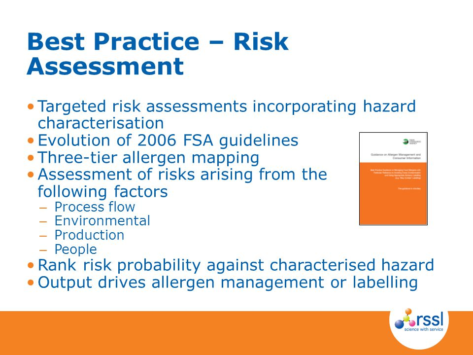 Best Practice – Risk Assessment Targeted risk assessments incorporating hazard characterisation Evolution of 2006 FSA guidelines Three-tier allergen mapping Assessment of risks arising from the following factors – Process flow – Environmental – Production – People Rank risk probability against characterised hazard Output drives allergen management or labelling