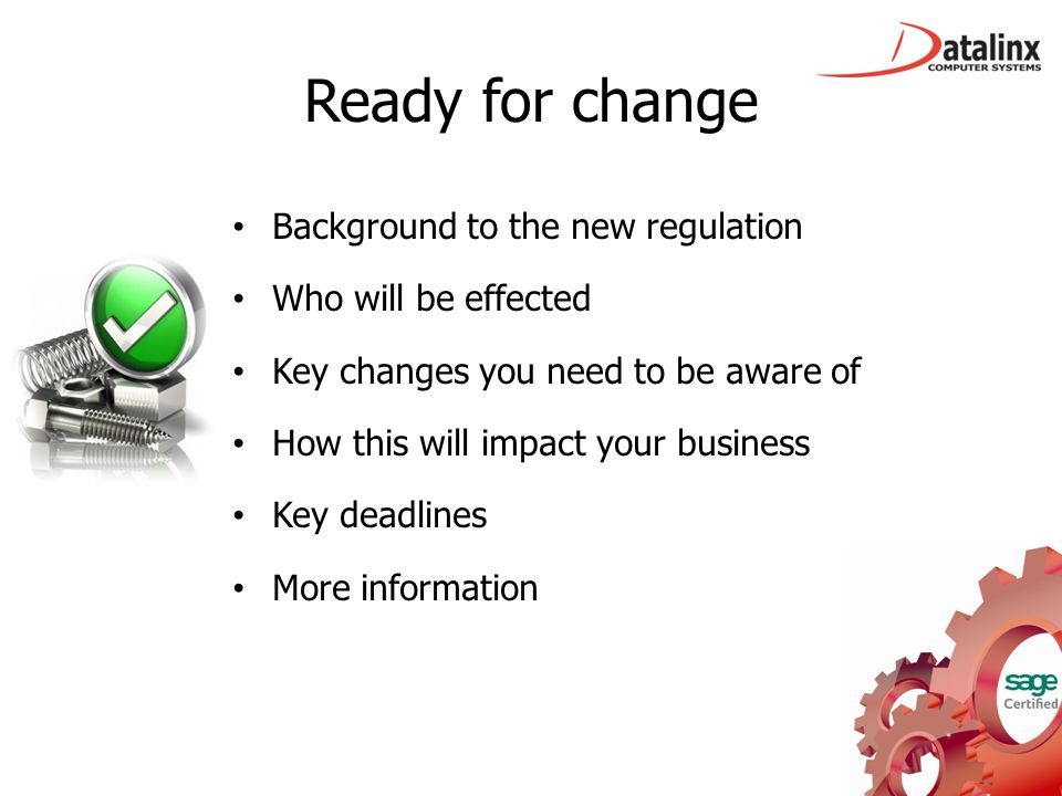 Ready for change Background to the new regulation Who will be effected Key changes you need to be aware of How this will impact your business Key dead