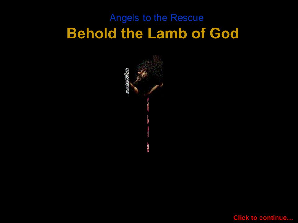 Angels to the Rescue Behold the Lamb of God Click to continue…