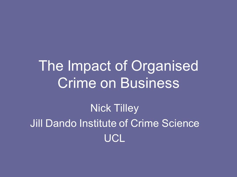 The Impact of Organised Crime on Business Nick Tilley Jill Dando Institute of Crime Science UCL