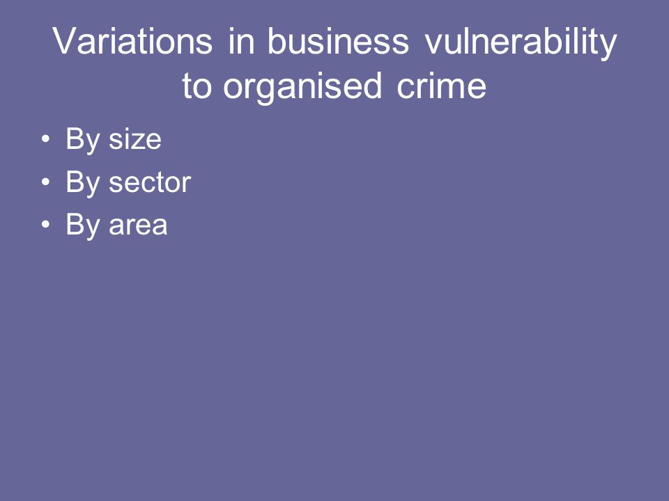 Variations in business vulnerability to organised crime By size By sector By area