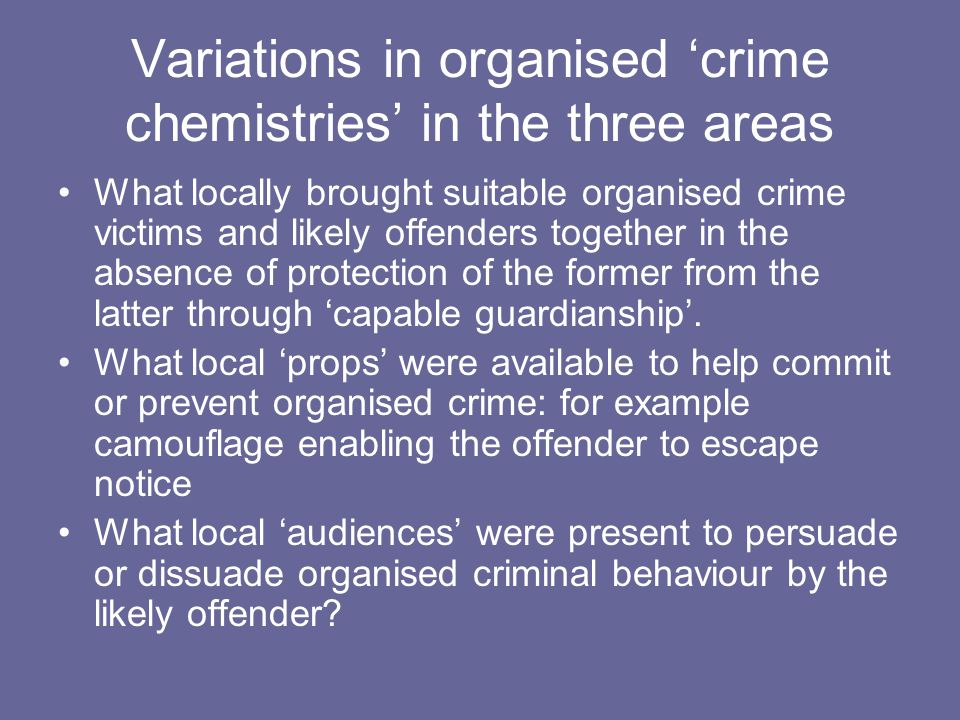 Variations in organised 'crime chemistries' in the three areas What locally brought suitable organised crime victims and likely offenders together in the absence of protection of the former from the latter through 'capable guardianship'.
