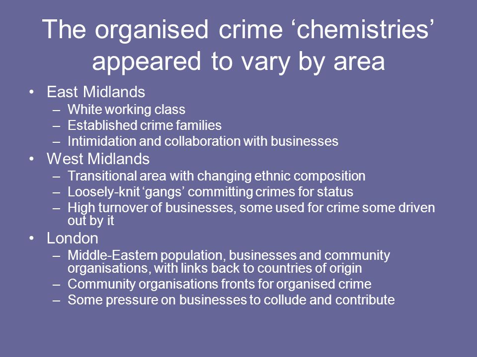 The organised crime 'chemistries' appeared to vary by area East Midlands –White working class –Established crime families –Intimidation and collaborat