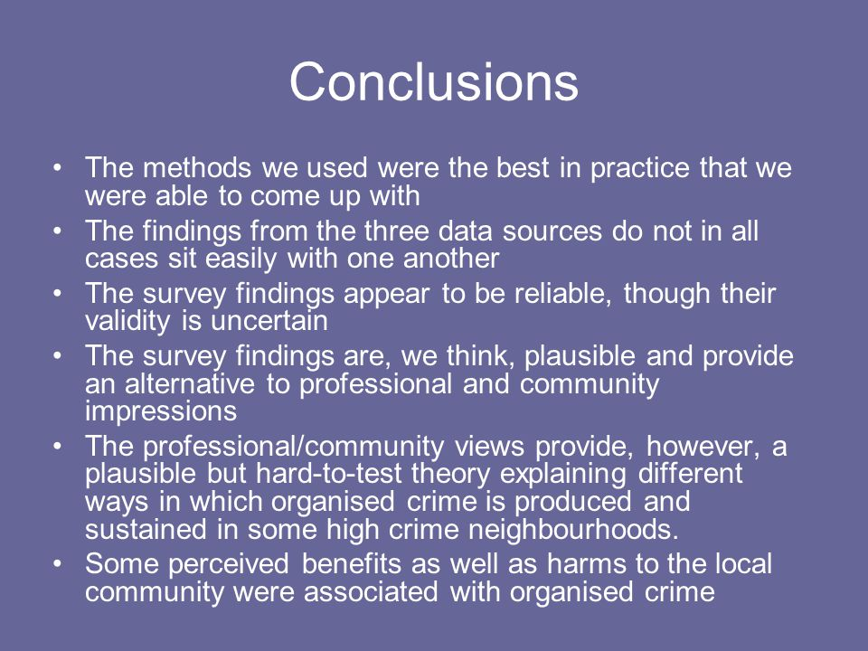 Conclusions The methods we used were the best in practice that we were able to come up with The findings from the three data sources do not in all cases sit easily with one another The survey findings appear to be reliable, though their validity is uncertain The survey findings are, we think, plausible and provide an alternative to professional and community impressions The professional/community views provide, however, a plausible but hard-to-test theory explaining different ways in which organised crime is produced and sustained in some high crime neighbourhoods.