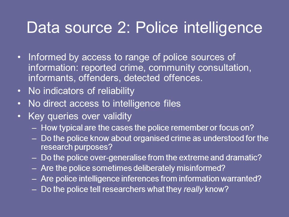 Data source 2: Police intelligence Informed by access to range of police sources of information: reported crime, community consultation, informants, offenders, detected offences.