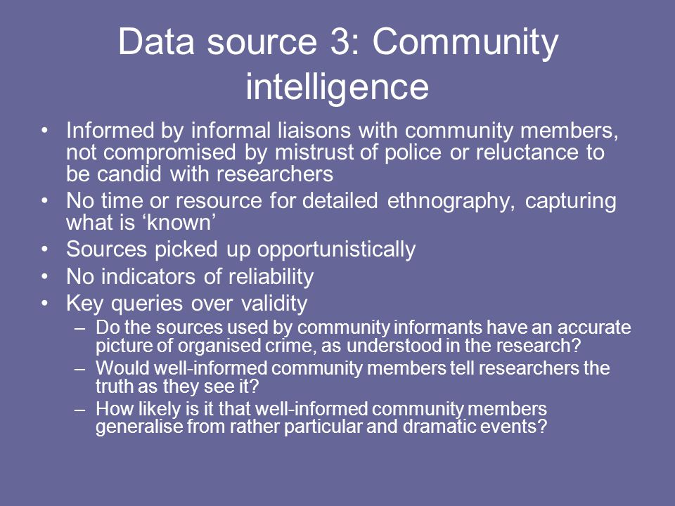 Data source 3: Community intelligence Informed by informal liaisons with community members, not compromised by mistrust of police or reluctance to be candid with researchers No time or resource for detailed ethnography, capturing what is 'known' Sources picked up opportunistically No indicators of reliability Key queries over validity –Do the sources used by community informants have an accurate picture of organised crime, as understood in the research.