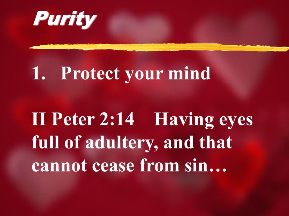 1.Protect your mind II Peter 2:14 Having eyes full of adultery, and that cannot cease from sin… Purity