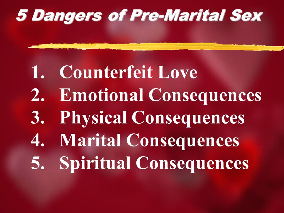 5 Dangers of Pre-Marital Sex 1.Counterfeit Love 2.Emotional Consequences 3.Physical Consequences 4.Marital Consequences 5.Spiritual Consequences