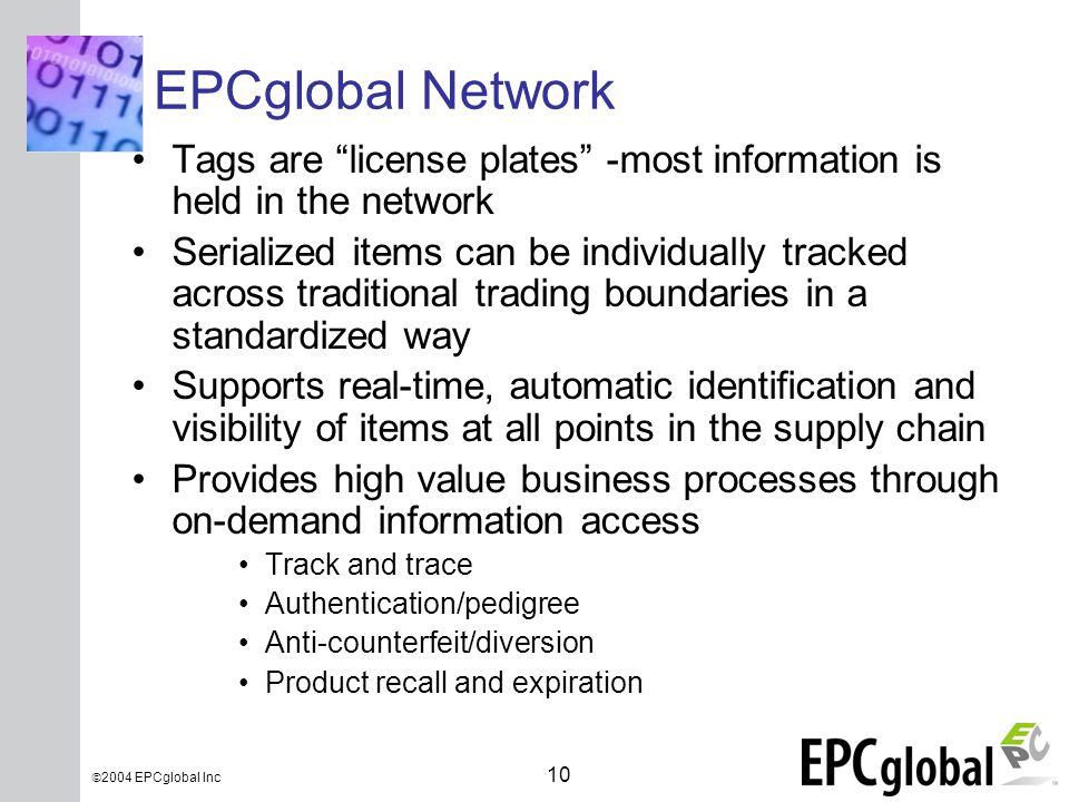INSERT GRAPHIC SQUARE HERE 10  2004 EPCglobal Inc EPCglobal Network Tags are license plates -most information is held in the network Serialized items can be individually tracked across traditional trading boundaries in a standardized way Supports real-time, automatic identification and visibility of items at all points in the supply chain Provides high value business processes through on-demand information access Track and trace Authentication/pedigree Anti-counterfeit/diversion Product recall and expiration
