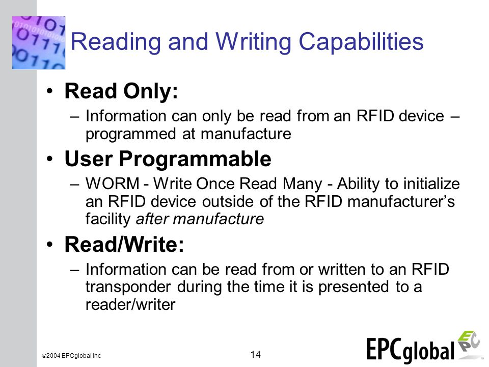 INSERT GRAPHIC SQUARE HERE 14  2004 EPCglobal Inc Reading and Writing Capabilities Read Only: –Information can only be read from an RFID device – programmed at manufacture User Programmable –WORM - Write Once Read Many - Ability to initialize an RFID device outside of the RFID manufacturer's facility after manufacture Read/Write: –Information can be read from or written to an RFID transponder during the time it is presented to a reader/writer