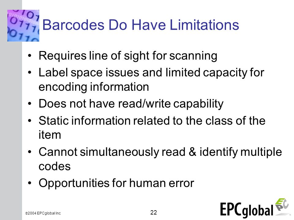 INSERT GRAPHIC SQUARE HERE 22  2004 EPCglobal Inc Barcodes Do Have Limitations Requires line of sight for scanning Label space issues and limited capacity for encoding information Does not have read/write capability Static information related to the class of the item Cannot simultaneously read & identify multiple codes Opportunities for human error