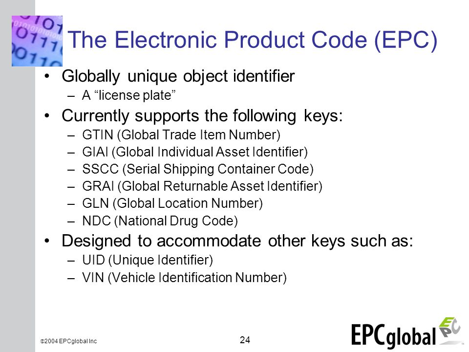 INSERT GRAPHIC SQUARE HERE 24  2004 EPCglobal Inc The Electronic Product Code (EPC) Globally unique object identifier –A license plate Currently supports the following keys: –GTIN (Global Trade Item Number) –GIAI (Global Individual Asset Identifier) –SSCC (Serial Shipping Container Code) –GRAI (Global Returnable Asset Identifier) –GLN (Global Location Number) –NDC (National Drug Code) Designed to accommodate other keys such as: –UID (Unique Identifier) –VIN (Vehicle Identification Number)