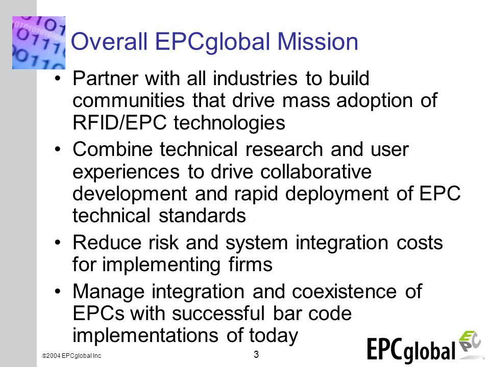 INSERT GRAPHIC SQUARE HERE 3  2004 EPCglobal Inc Overall EPCglobal Mission Partner with all industries to build communities that drive mass adoption of RFID/EPC technologies Combine technical research and user experiences to drive collaborative development and rapid deployment of EPC technical standards Reduce risk and system integration costs for implementing firms Manage integration and coexistence of EPCs with successful bar code implementations of today