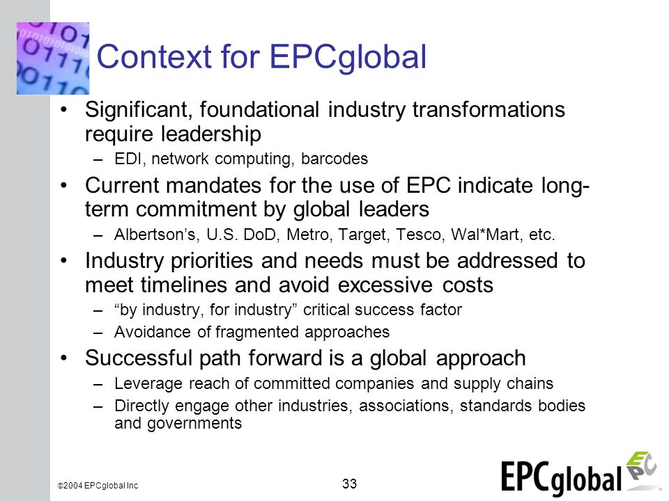 INSERT GRAPHIC SQUARE HERE 33  2004 EPCglobal Inc Context for EPCglobal Significant, foundational industry transformations require leadership –EDI, network computing, barcodes Current mandates for the use of EPC indicate long- term commitment by global leaders –Albertson's, U.S.