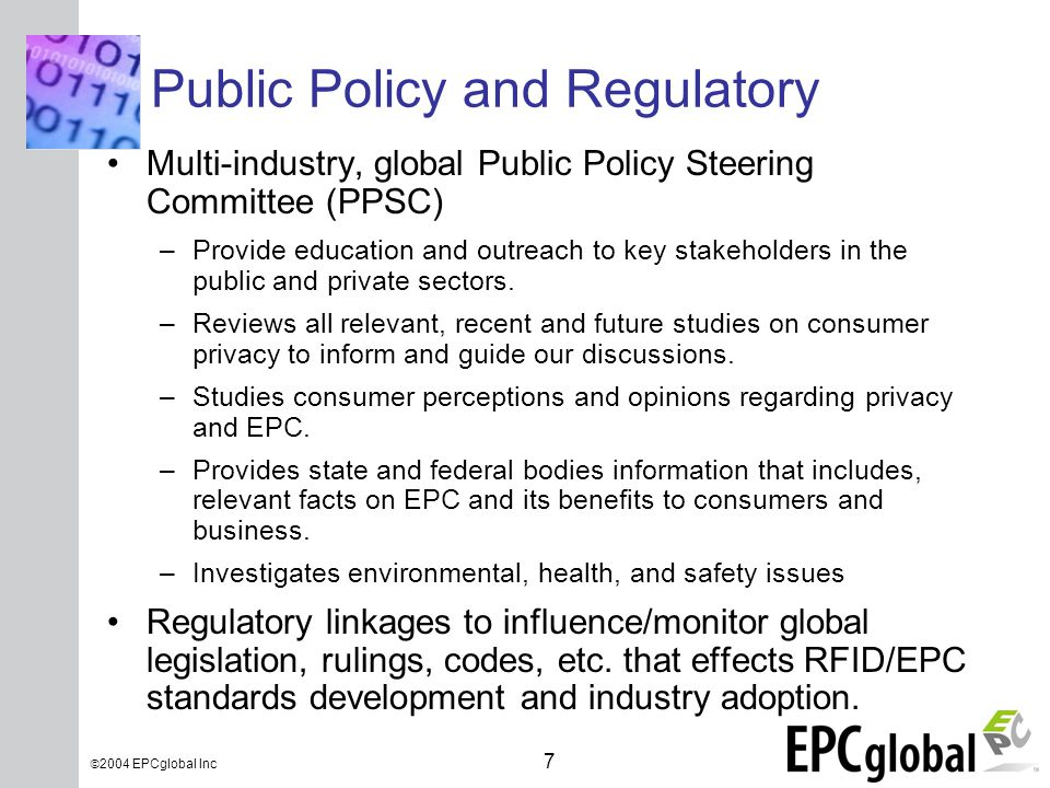 INSERT GRAPHIC SQUARE HERE 7  2004 EPCglobal Inc Public Policy and Regulatory Multi-industry, global Public Policy Steering Committee (PPSC) –Provide education and outreach to key stakeholders in the public and private sectors.