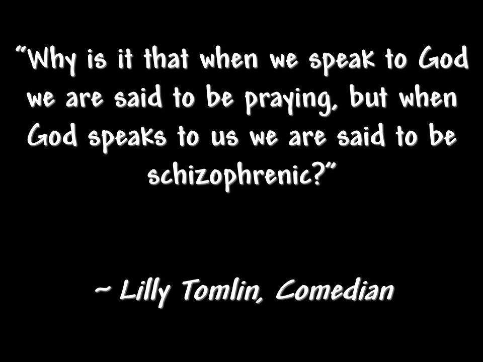 Why is it that when we speak to God we are said to be praying, but when God speaks to us we are said to be schizophrenic ~ Lilly Tomlin, Comedian