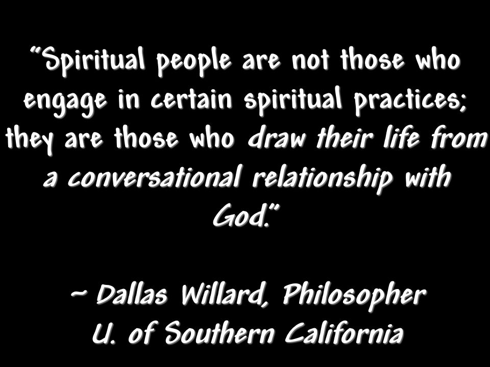 Spiritual people are not those who engage in certain spiritual practices; they are those who draw their life from a conversational relationship with God. ~ Dallas Willard, Philosopher U.