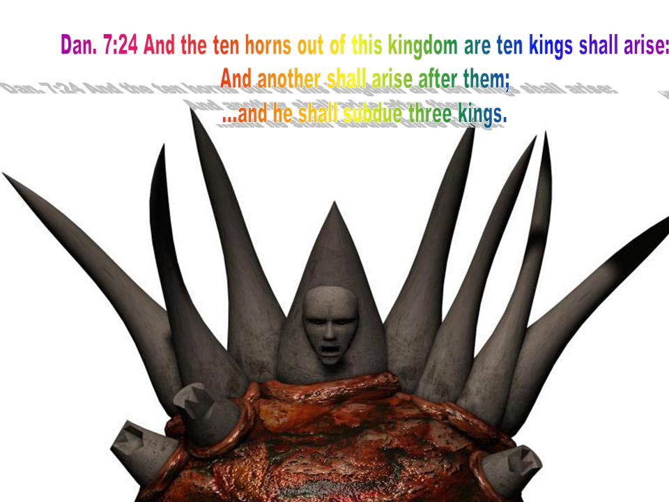 7:24 And the ten horns out of this kingdom [are] ten kings [that] shall arise: and another shall rise after them; and he shall be diverse from the first, and he shall subdue three kings.