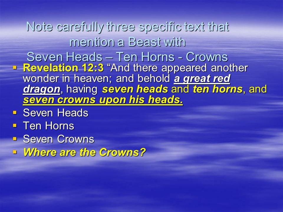 Note carefully three specific text that mention a Beast with Seven Heads – Ten Horns - Crowns  Revelation 12:3 And there appeared another wonder in heaven; and behold a great red dragon, having seven heads and ten horns, and seven crowns upon his heads.
