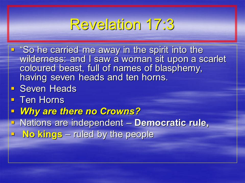 Revelation 17:3  So he carried me away in the spirit into the wilderness: and I saw a woman sit upon a scarlet coloured beast, full of names of blasphemy, having seven heads and ten horns.