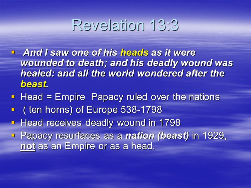 Revelation 13:3  And I saw one of his heads as it were wounded to death; and his deadly wound was healed: and all the world wondered after the beast.