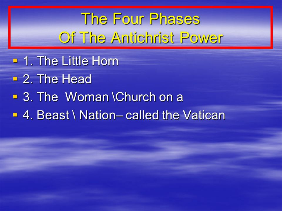 The Four Phases Of The Antichrist Power  1. The Little Horn  2.