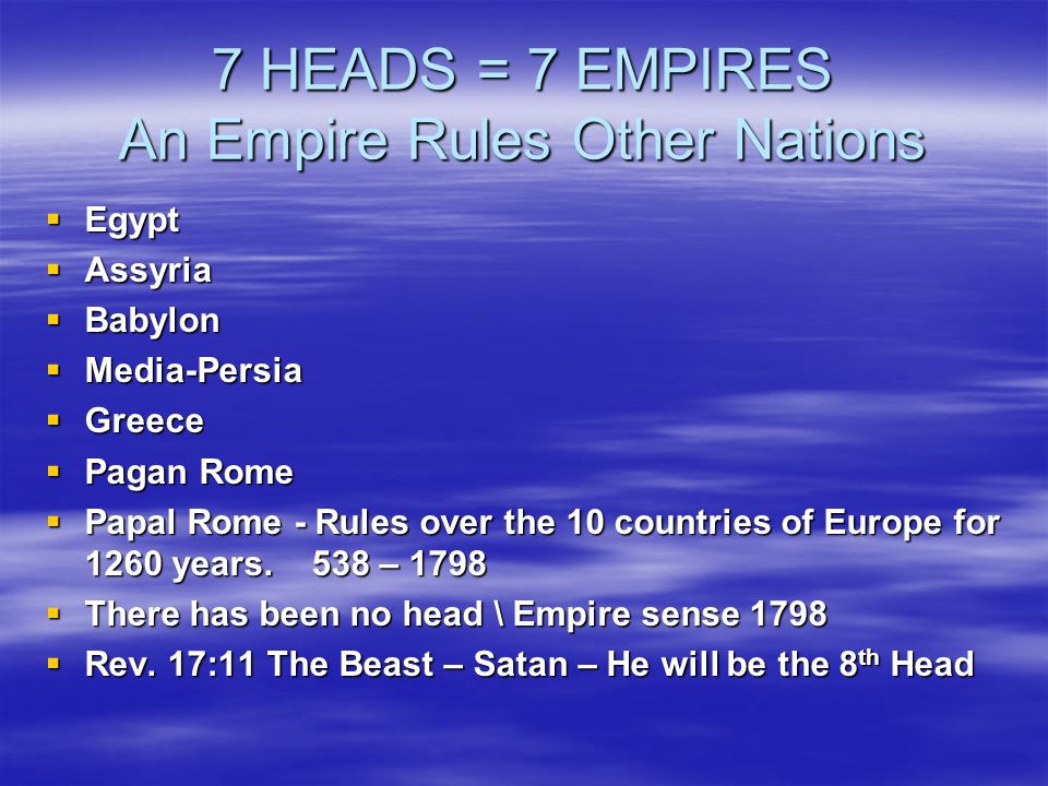 7 HEADS = 7 EMPIRES An Empire Rules Other Nations  Egypt  Assyria  Babylon  Media-Persia  Greece  Pagan Rome  Papal Rome - Rules over the 10 countries of Europe for 1260 years.