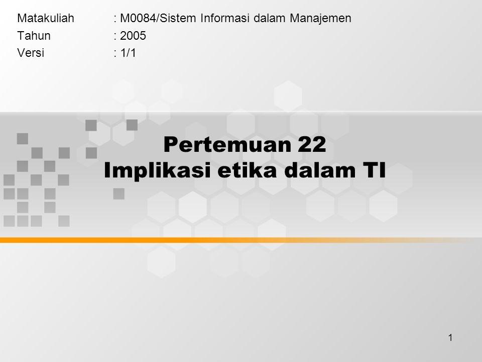 1 Pertemuan 22 Implikasi etika dalam TI Matakuliah: M0084/Sistem Informasi dalam Manajemen Tahun: 2005 Versi: 1/1