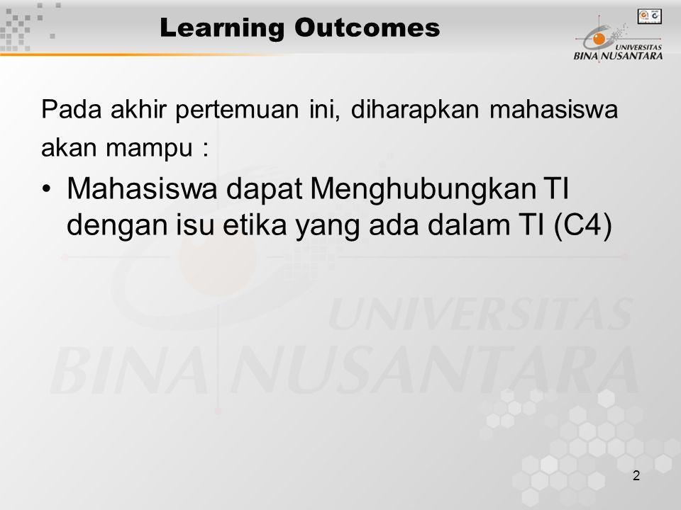 2 Learning Outcomes Pada akhir pertemuan ini, diharapkan mahasiswa akan mampu : Mahasiswa dapat Menghubungkan TI dengan isu etika yang ada dalam TI (C4)