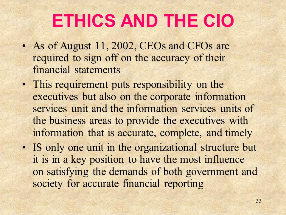 33 ETHICS AND THE CIO As of August 11, 2002, CEOs and CFOs are required to sign off on the accuracy of their financial statements This requirement put