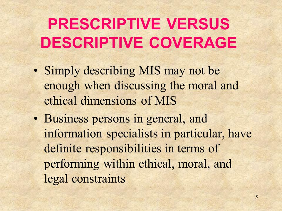 5 PRESCRIPTIVE VERSUS DESCRIPTIVE COVERAGE Simply describing MIS may not be enough when discussing the moral and ethical dimensions of MIS Business pe