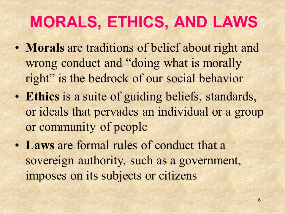 "6 MORALS, ETHICS, AND LAWS Morals are traditions of belief about right and wrong conduct and ""doing what is morally right"" is the bedrock of our socia"