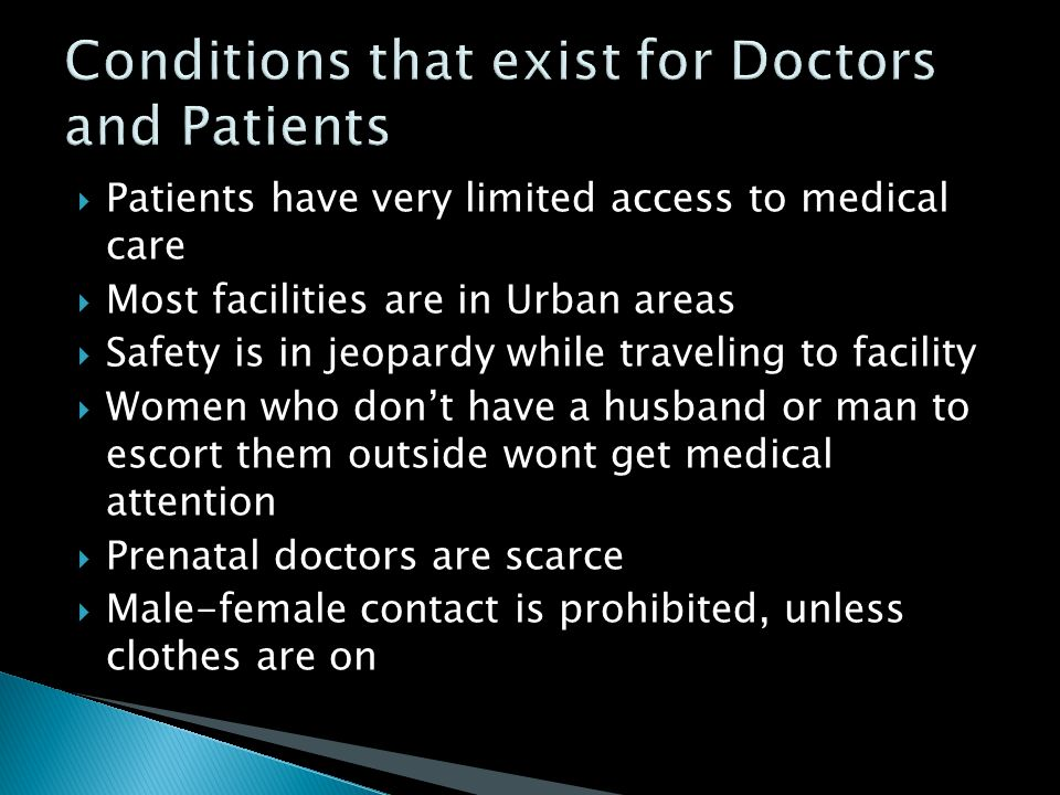  Patients have very limited access to medical care  Most facilities are in Urban areas  Safety is in jeopardy while traveling to facility  Women who don't have a husband or man to escort them outside wont get medical attention  Prenatal doctors are scarce  Male-female contact is prohibited, unless clothes are on