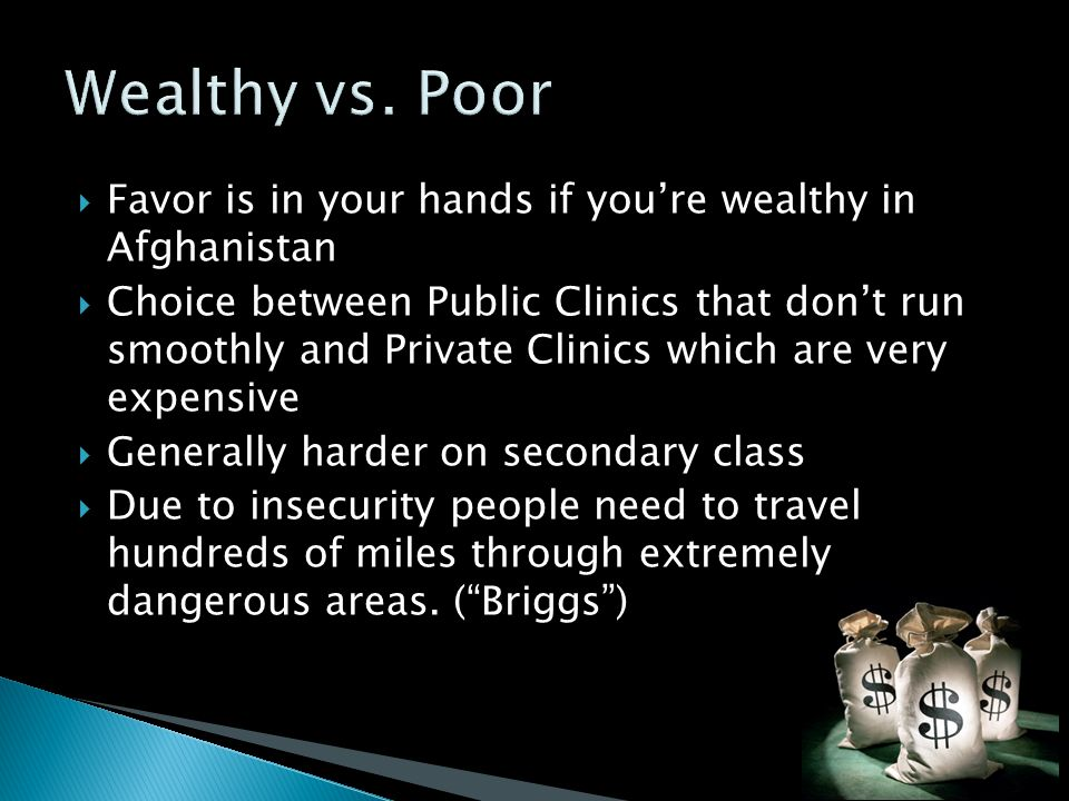  Favor is in your hands if you're wealthy in Afghanistan  Choice between Public Clinics that don't run smoothly and Private Clinics which are very expensive  Generally harder on secondary class  Due to insecurity people need to travel hundreds of miles through extremely dangerous areas.