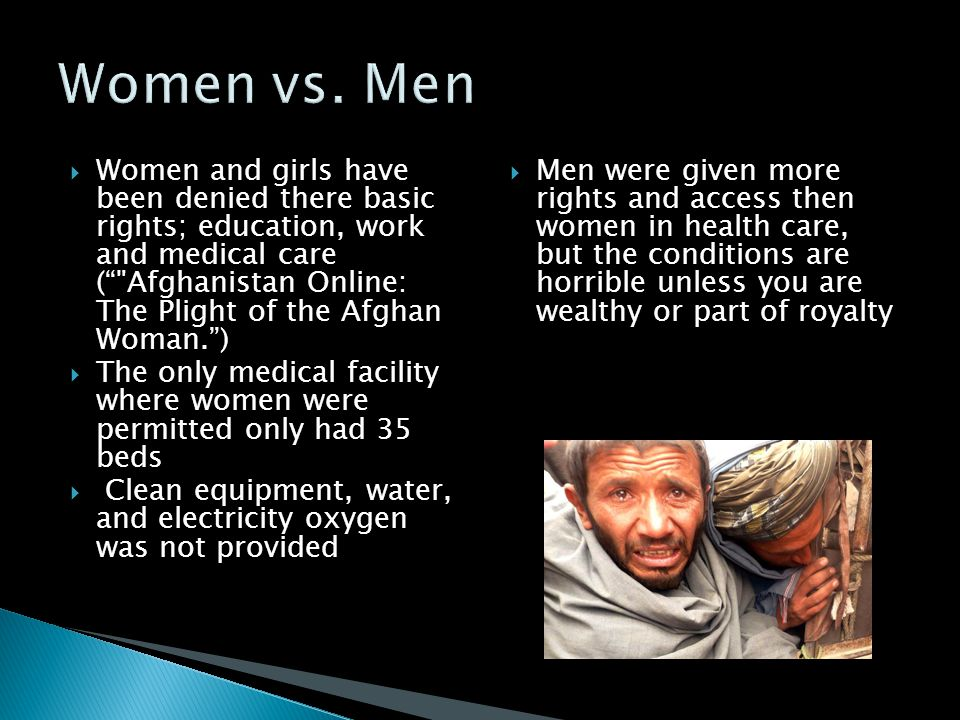  Women and girls have been denied there basic rights; education, work and medical care ( Afghanistan Online: The Plight of the Afghan Woman. )  The only medical facility where women were permitted only had 35 beds  Clean equipment, water, and electricity oxygen was not provided  Men were given more rights and access then women in health care, but the conditions are horrible unless you are wealthy or part of royalty