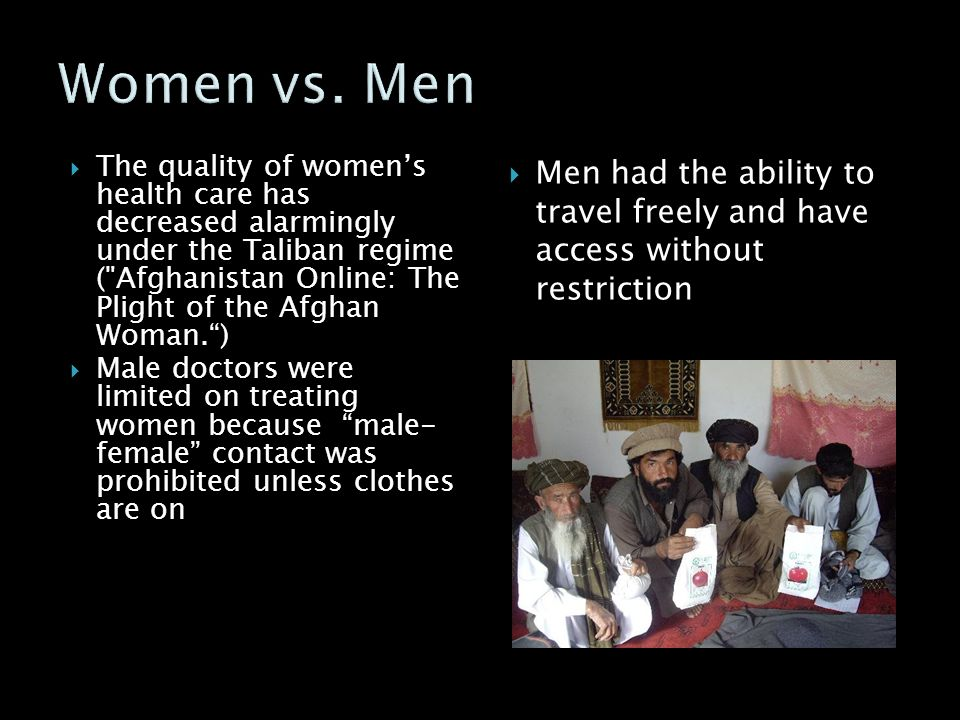  The quality of women's health care has decreased alarmingly under the Taliban regime ( Afghanistan Online: The Plight of the Afghan Woman. )  Male doctors were limited on treating women because male- female contact was prohibited unless clothes are on  Men had the ability to travel freely and have access without restriction