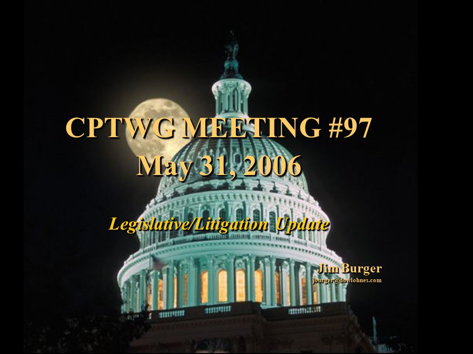 1 CPTWG MEETING #97 May 31, 2006 Legislative/Litigation Update Jim Burger jburger@dowlohnes.com CPTWG MEETING #97 May 31, 2006 Legislative/Litigation Update Jim Burger jburger@dowlohnes.com